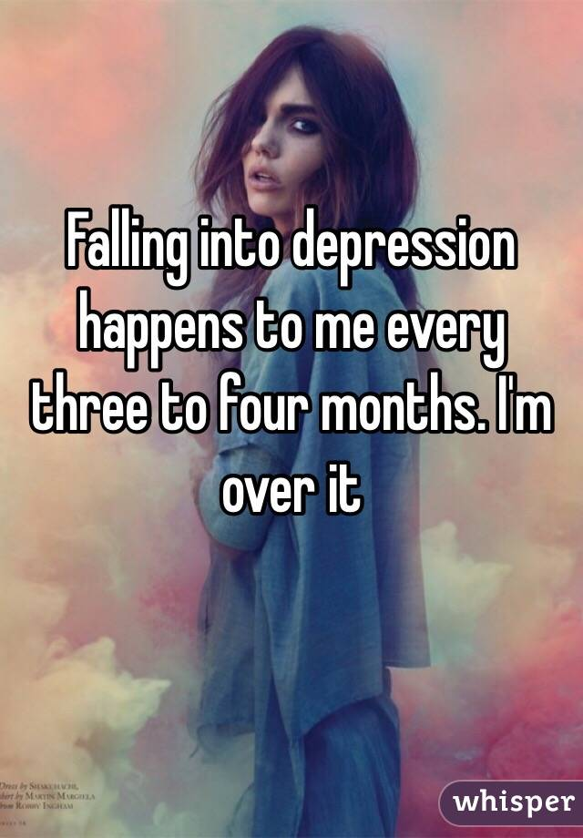 Falling into depression  happens to me every three to four months. I'm over it