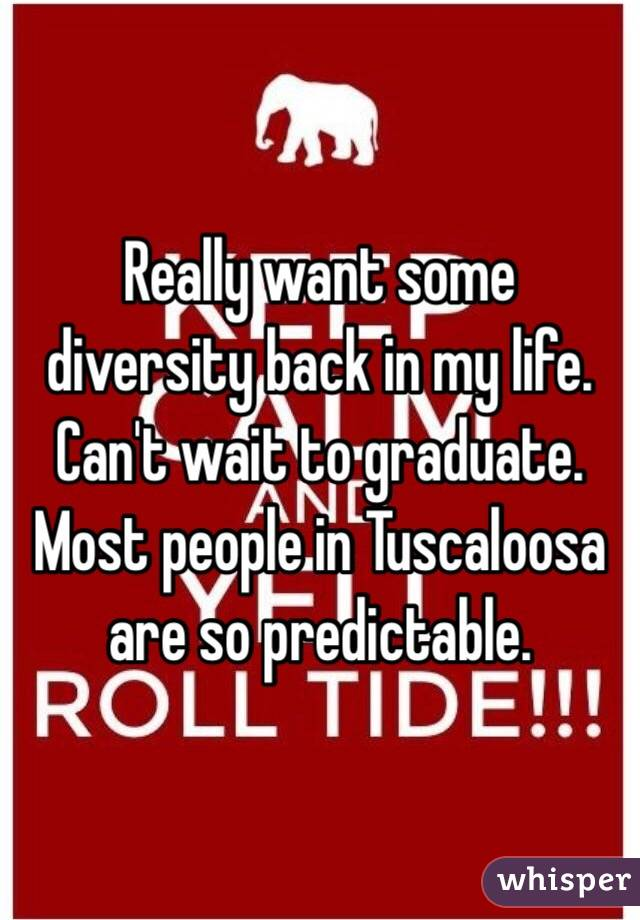 Really want some diversity back in my life. Can't wait to graduate. Most people in Tuscaloosa are so predictable.