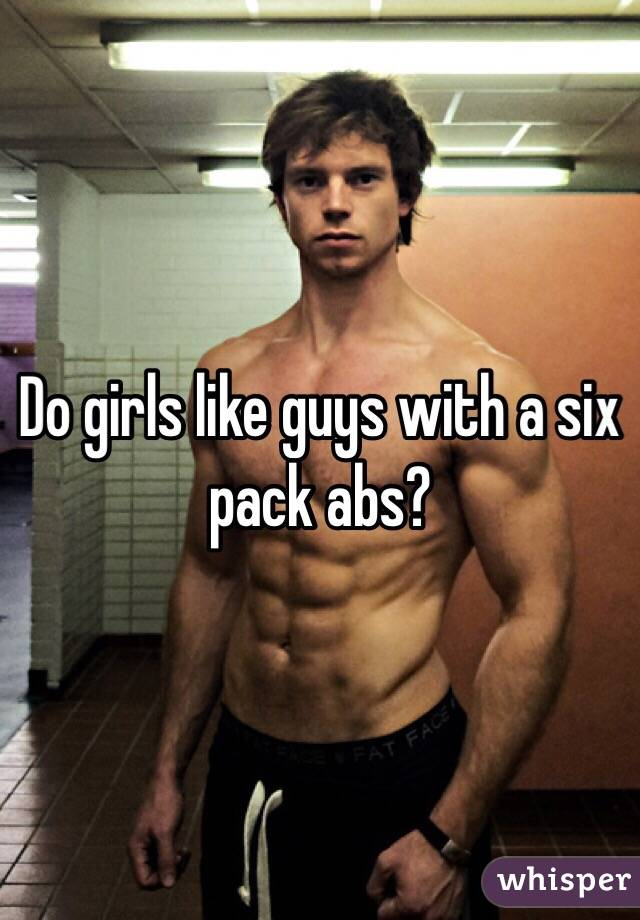 Do girls like guys with a six pack abs?