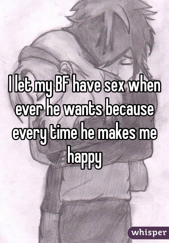 I let my BF have sex when ever he wants because every time he makes me happy