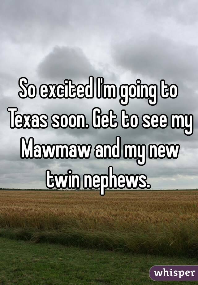 So excited I'm going to Texas soon. Get to see my Mawmaw and my new twin nephews.