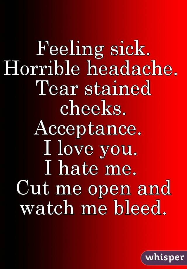 Feeling sick. Horrible headache.  Tear stained cheeks.  Acceptance.   I love you.  I hate me.  Cut me open and watch me bleed.