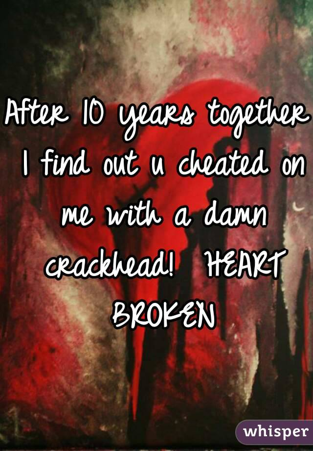 After 10 years together I find out u cheated on me with a damn crackhead!  HEART BROKEN