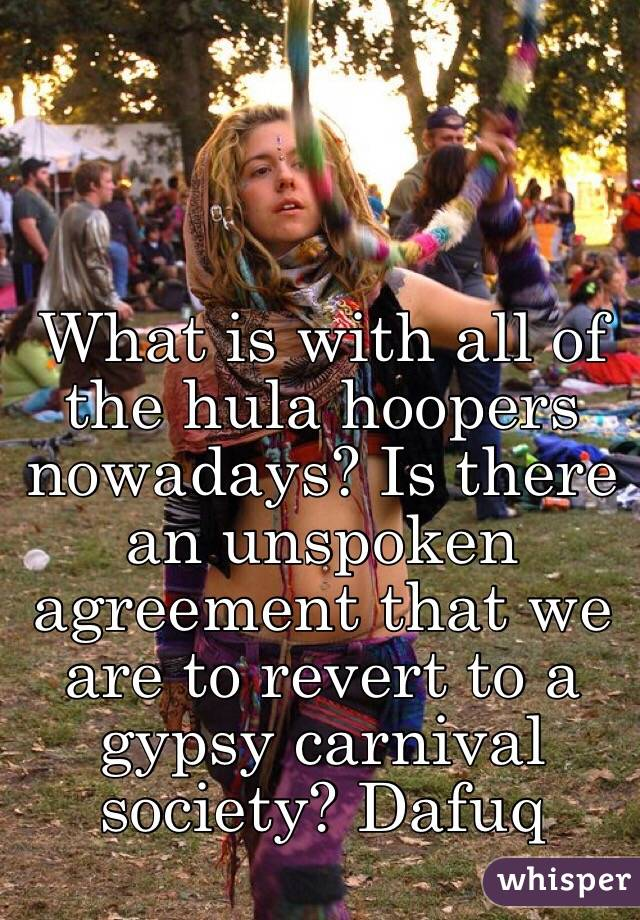 What is with all of the hula hoopers nowadays? Is there an unspoken agreement that we are to revert to a gypsy carnival society? Dafuq