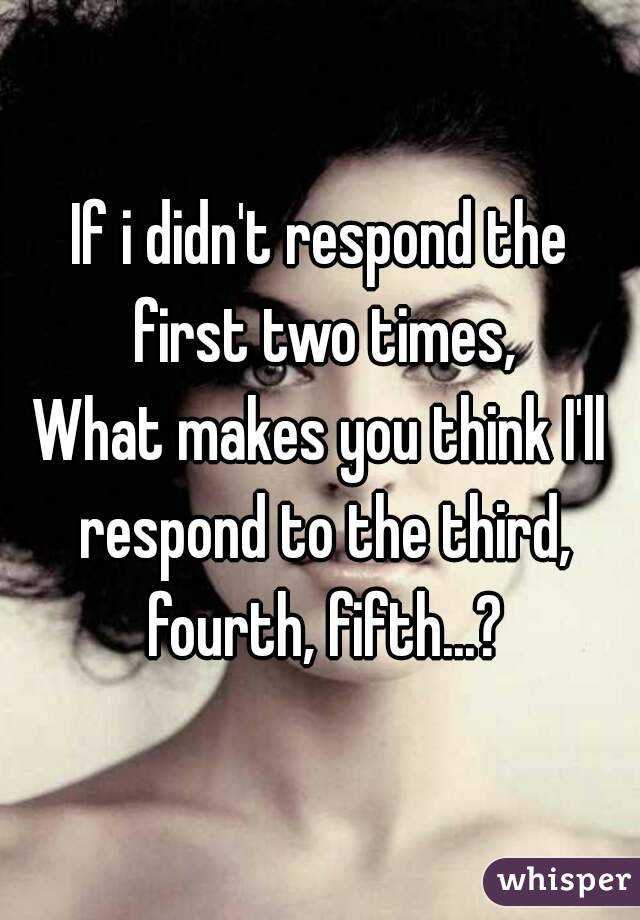 If i didn't respond the first two times, What makes you think I'll respond to the third, fourth, fifth...?