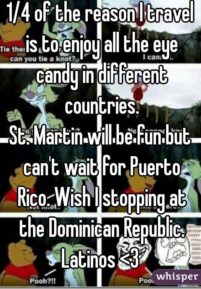 1/4 of the reason I travel is to enjoy all the eye candy in different countries. St. Martin will be fun but can't wait for Puerto Rico. Wish I stopping at the Dominican Republic. Latinos <3