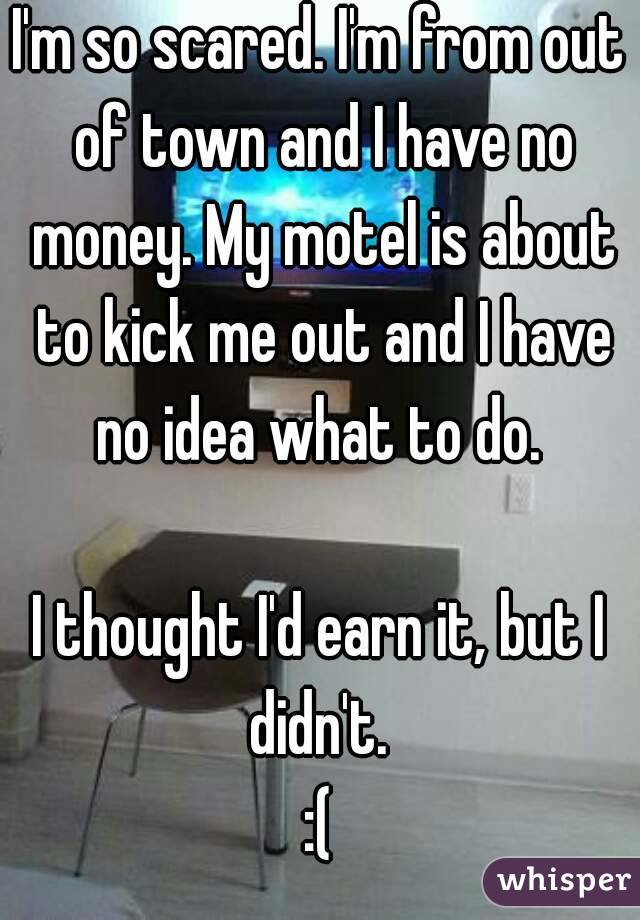 I'm so scared. I'm from out of town and I have no money. My motel is about to kick me out and I have no idea what to do.   I thought I'd earn it, but I didn't.  :(
