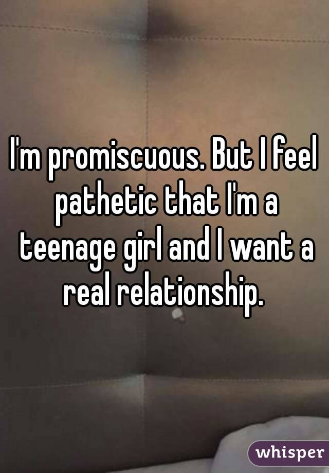 I'm promiscuous. But I feel pathetic that I'm a teenage girl and I want a real relationship.