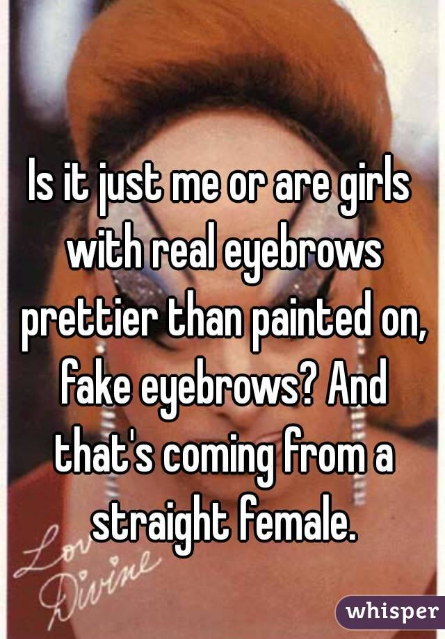 Is it just me or are girls with real eyebrows prettier than painted on, fake eyebrows? And that's coming from a straight female.