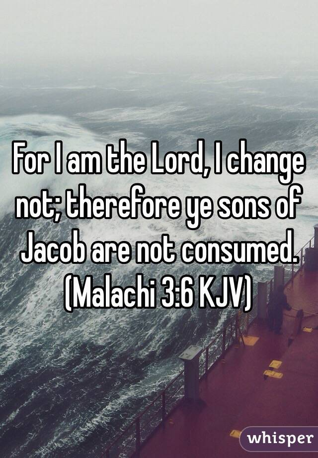 For I am the Lord, I change not; therefore ye sons of Jacob are not consumed. (Malachi 3:6 KJV)