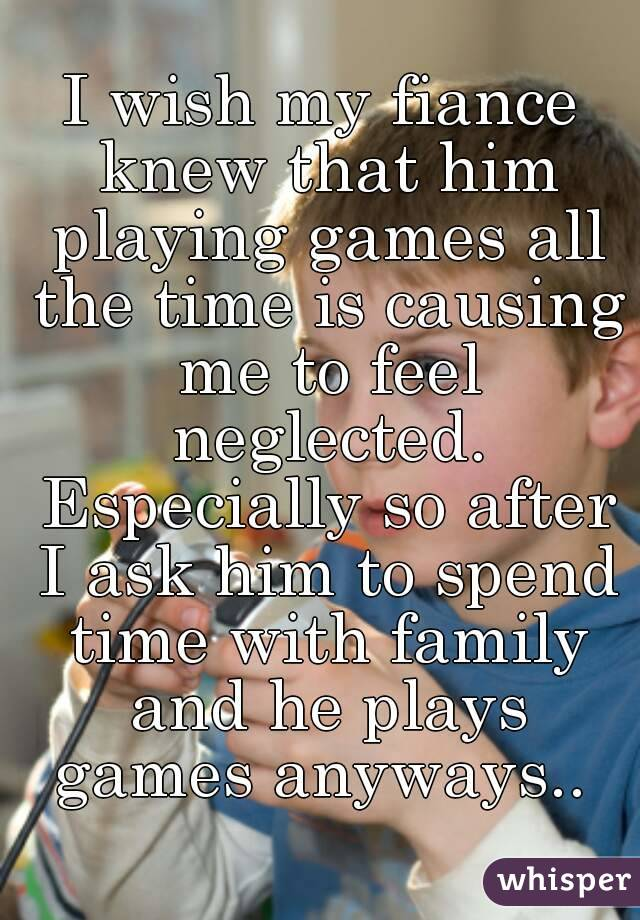 I wish my fiance knew that him playing games all the time is causing me to feel neglected. Especially so after I ask him to spend time with family and he plays games anyways..