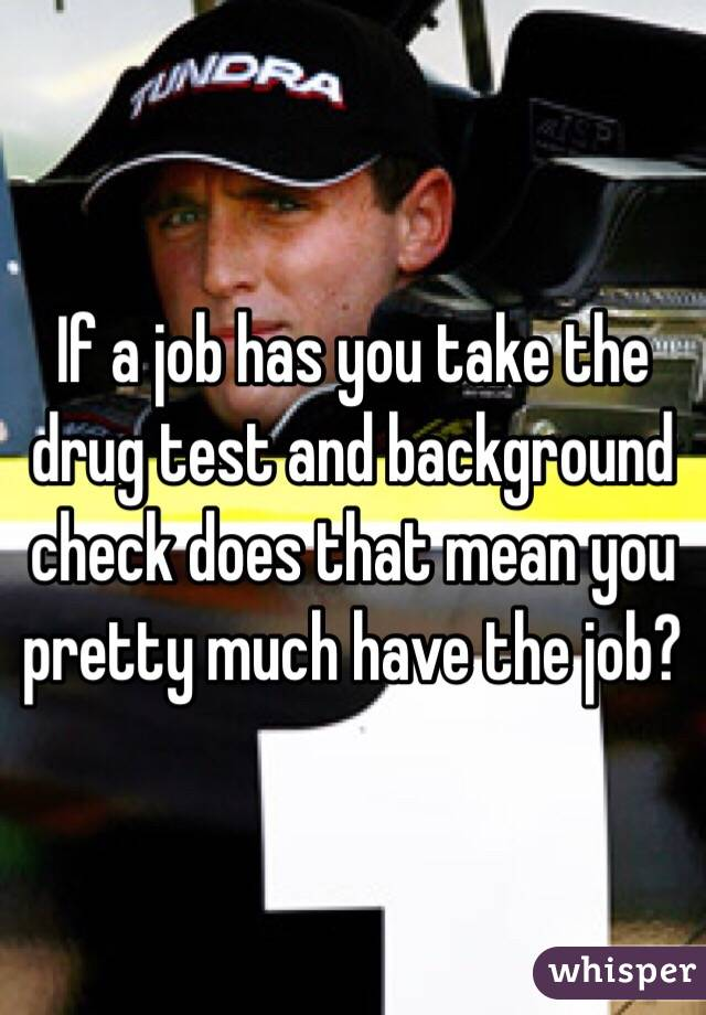If a job has you take the drug test and background check does that mean you pretty much have the job?
