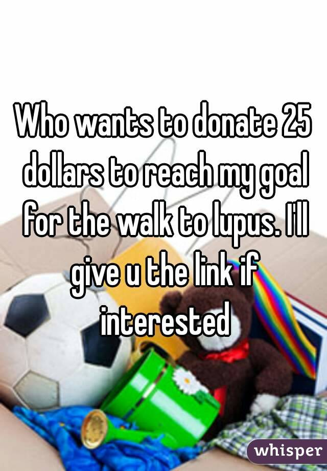 Who wants to donate 25 dollars to reach my goal for the walk to lupus. I'll give u the link if interested