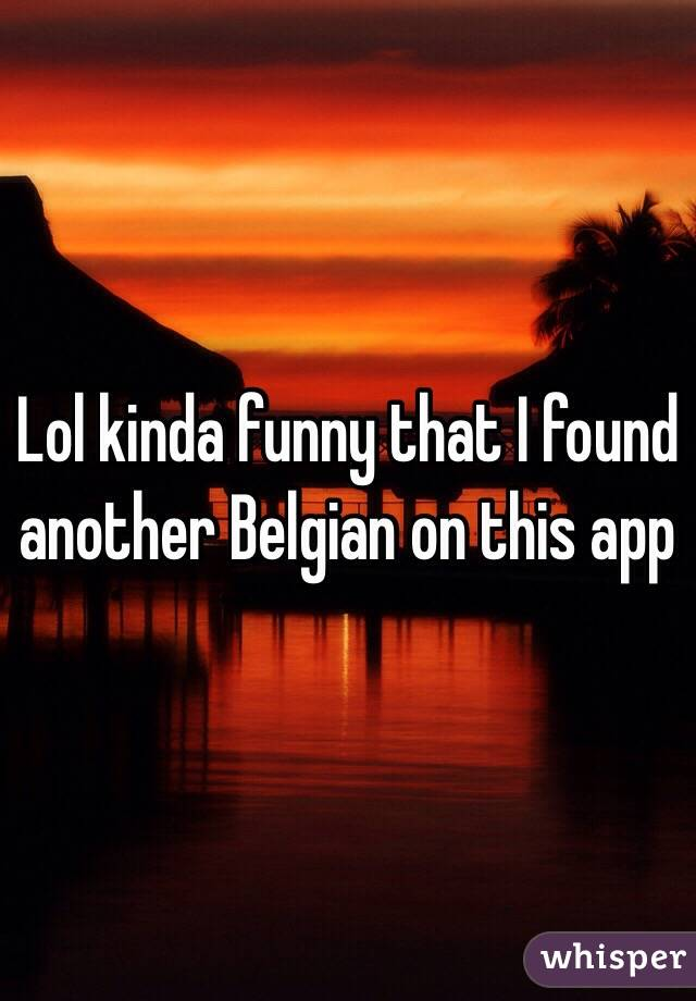 Lol kinda funny that I found another Belgian on this app