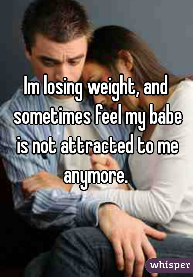 Im losing weight, and sometimes feel my babe is not attracted to me anymore.