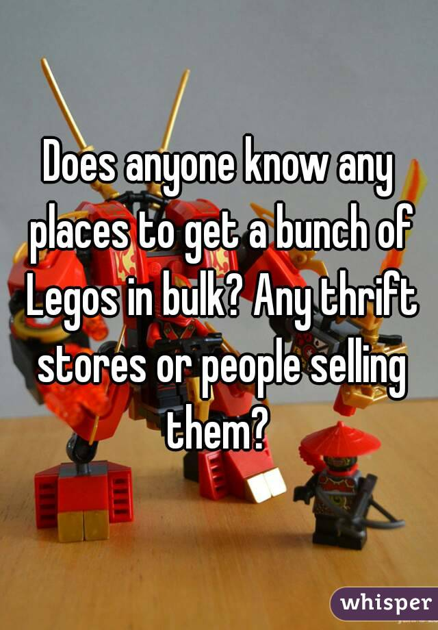 Does anyone know any places to get a bunch of Legos in bulk? Any thrift stores or people selling them?