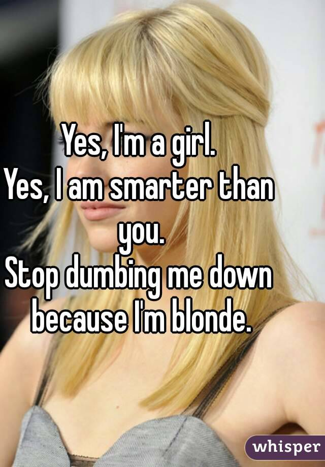 Yes, I'm a girl. Yes, I am smarter than you. Stop dumbing me down because I'm blonde.