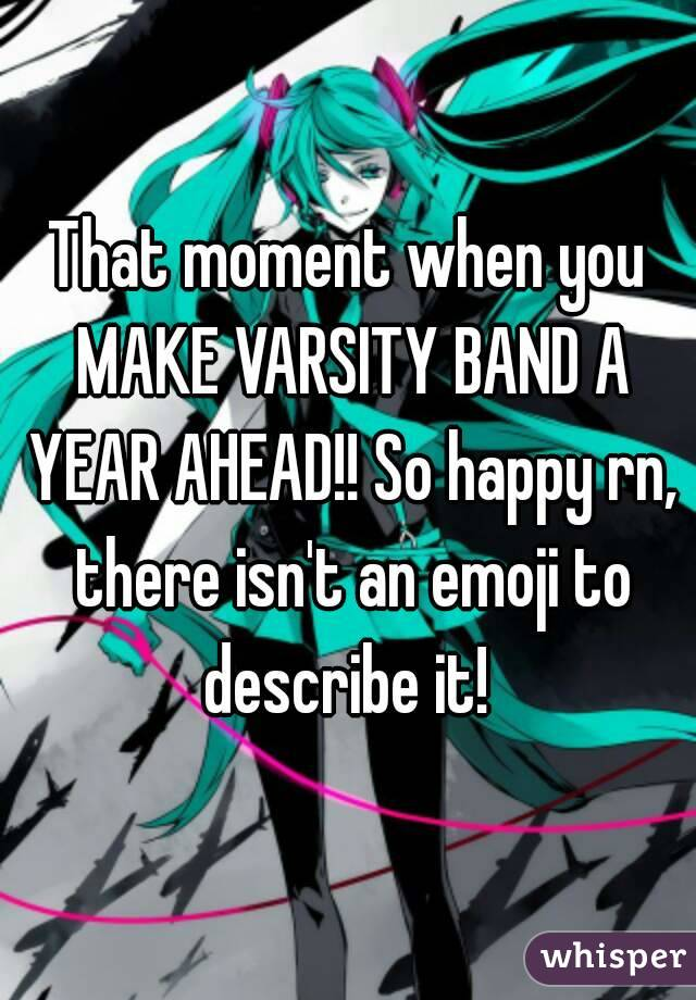 That moment when you MAKE VARSITY BAND A YEAR AHEAD!! So happy rn, there isn't an emoji to describe it!