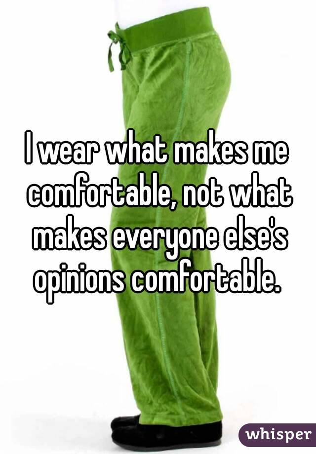I wear what makes me comfortable, not what makes everyone else's opinions comfortable.