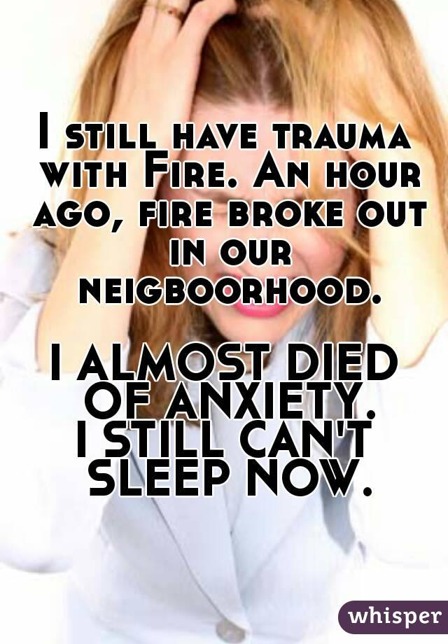 I still have trauma with Fire. An hour ago, fire broke out in our neigboorhood.  I ALMOST DIED OF ANXIETY. I STILL CAN'T SLEEP NOW.