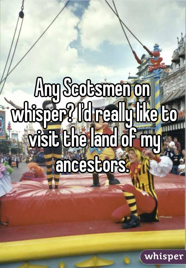 Any Scotsmen on whisper? I'd really like to visit the land of my ancestors.