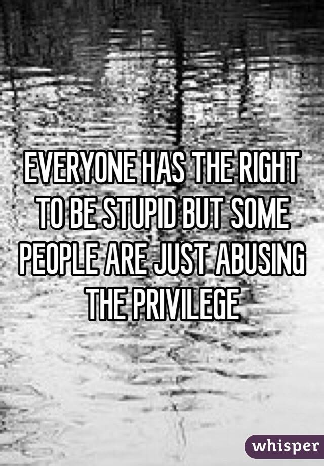 EVERYONE HAS THE RIGHT TO BE STUPID BUT SOME PEOPLE ARE JUST ABUSING THE PRIVILEGE