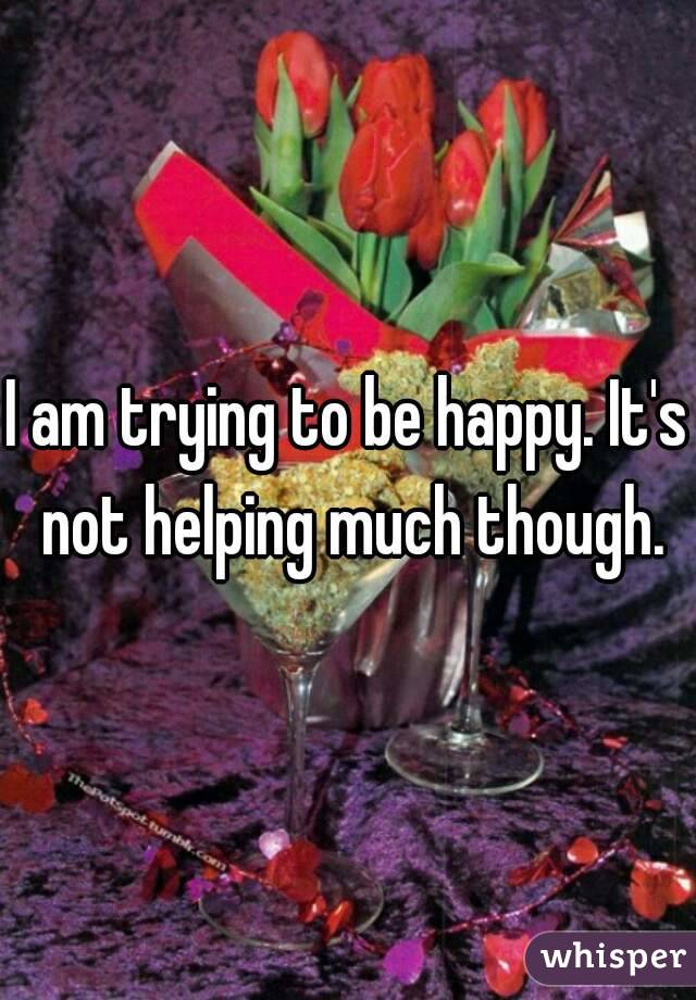 I am trying to be happy. It's not helping much though.