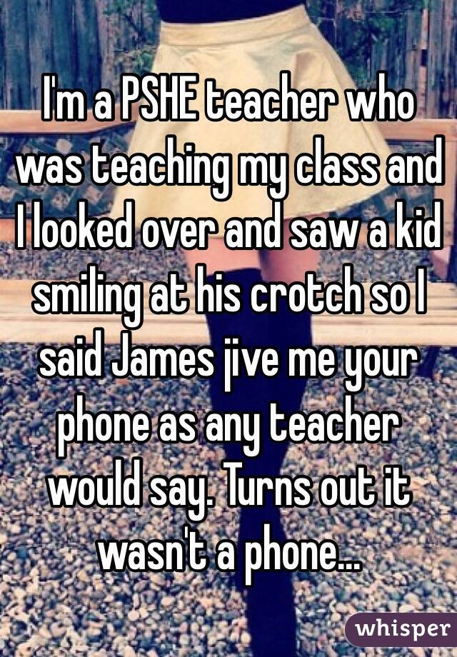 I'm a PSHE teacher who was teaching my class and I looked over and saw a kid smiling at his crotch so I said James jive me your phone as any teacher would say. Turns out it wasn't a phone...