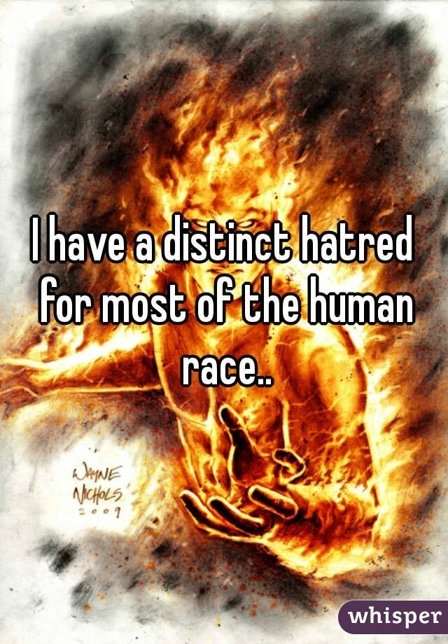 I have a distinct hatred for most of the human race..