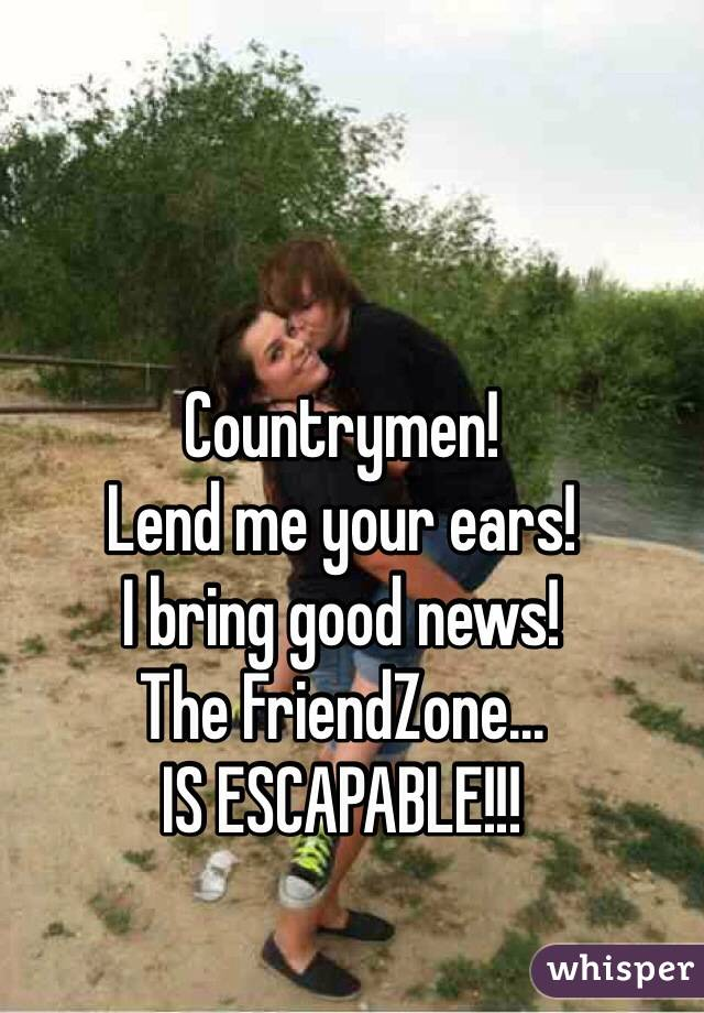 Countrymen! Lend me your ears! I bring good news! The FriendZone... IS ESCAPABLE!!!