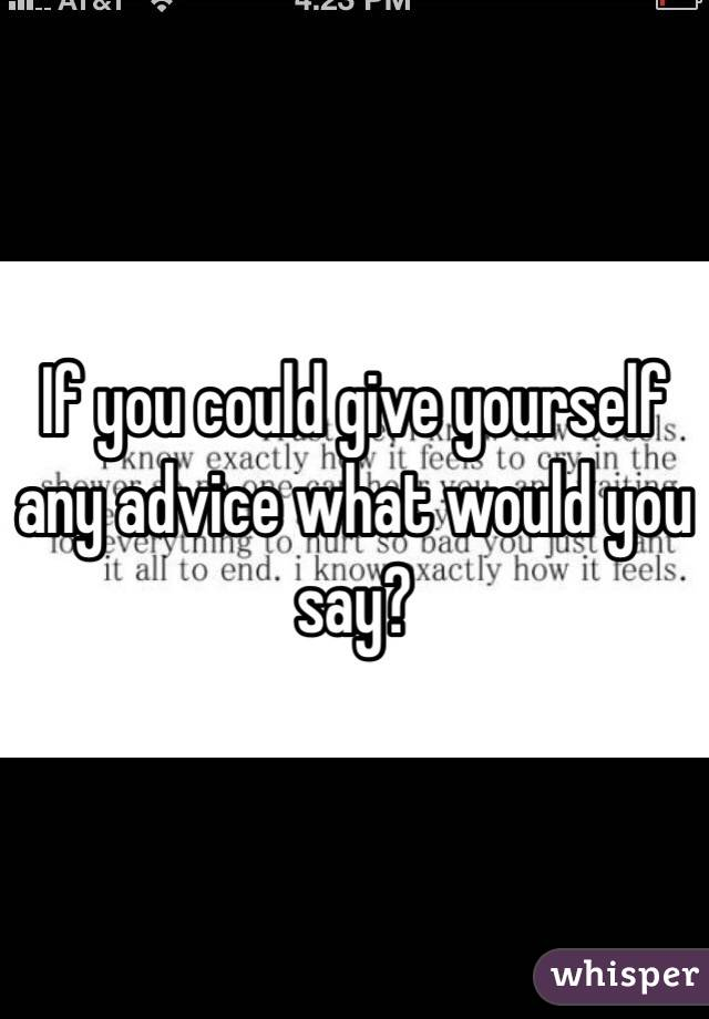 If you could give yourself any advice what would you say?