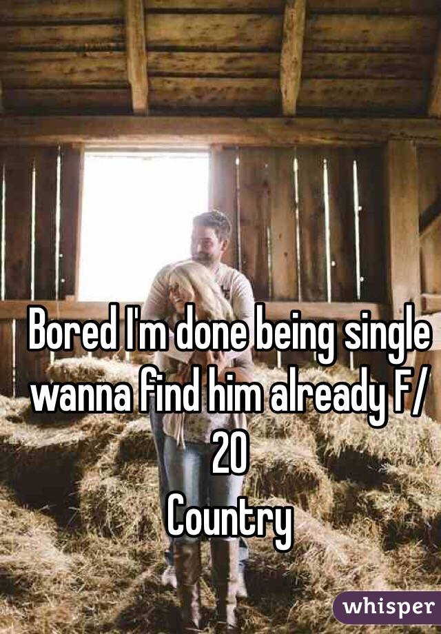 Bored I'm done being single wanna find him already F/20 Country