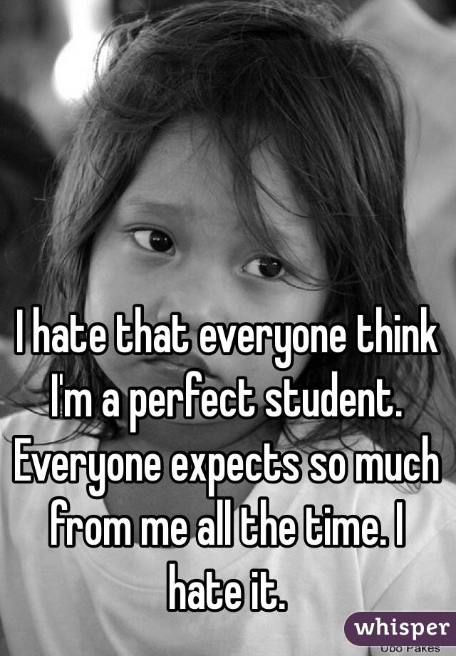 I hate that everyone think I'm a perfect student. Everyone expects so much from me all the time. I hate it.
