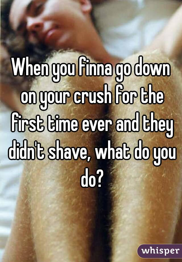 When you finna go down on your crush for the first time ever and they didn't shave, what do you do?