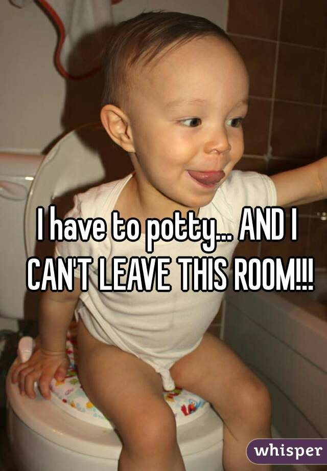 I have to potty... AND I CAN'T LEAVE THIS ROOM!!!