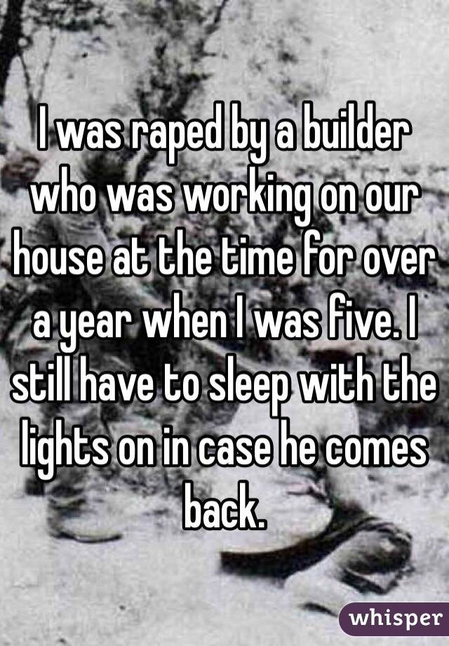 I was raped by a builder who was working on our house at the time for over a year when I was five. I still have to sleep with the lights on in case he comes back.