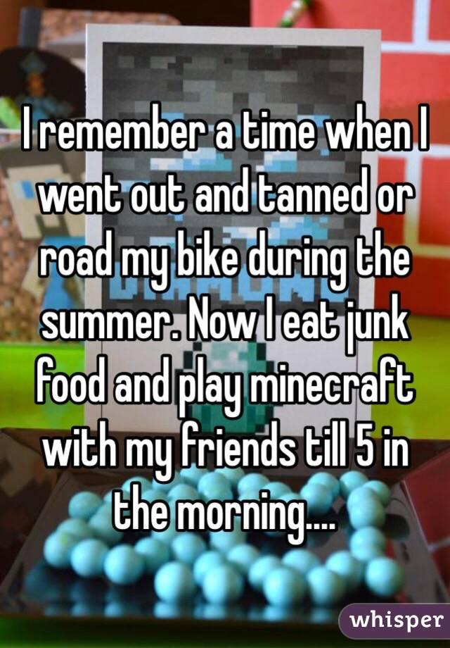 I remember a time when I went out and tanned or road my bike during the summer. Now I eat junk food and play minecraft with my friends till 5 in the morning....