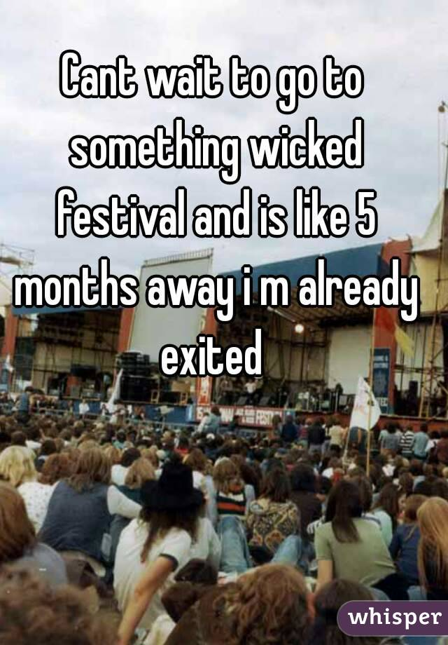 Cant wait to go to something wicked festival and is like 5 months away i m already exited