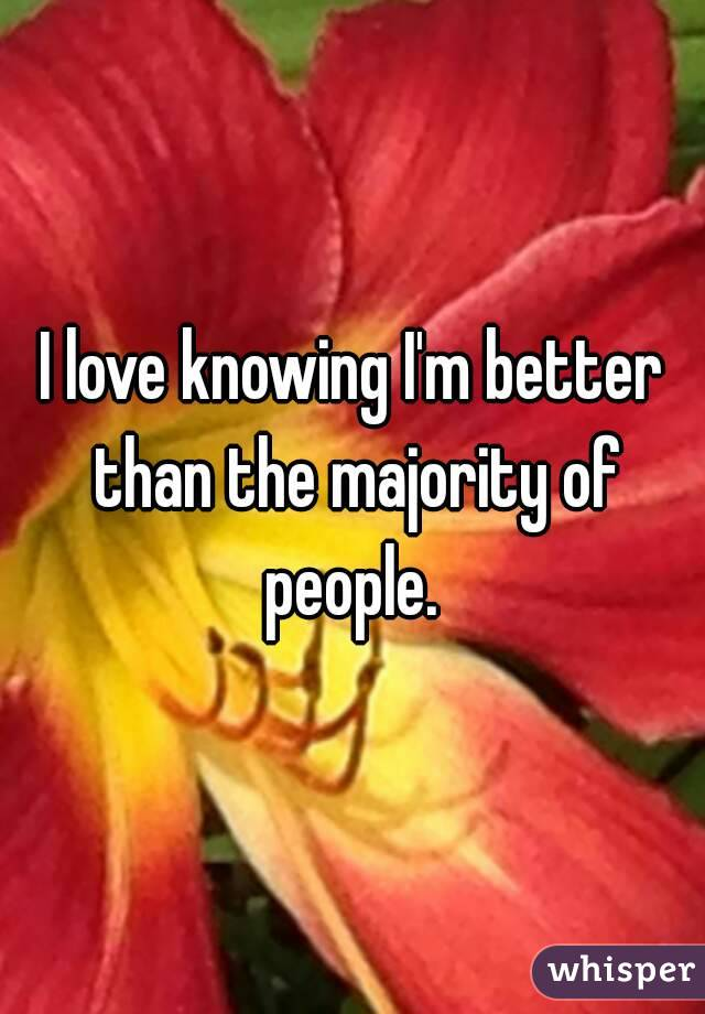 I love knowing I'm better than the majority of people.