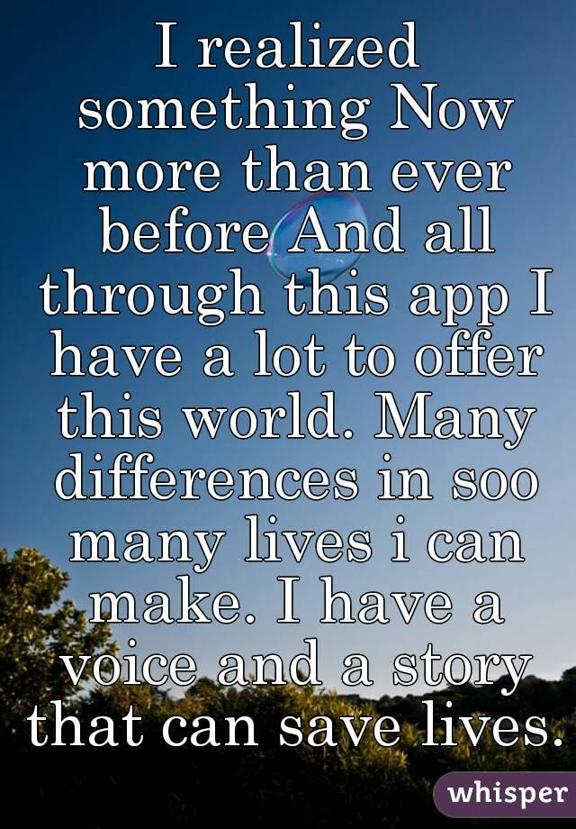 I realized something Now more than ever before And all through this app I have a lot to offer this world. Many differences in soo many lives i can make. I have a voice and a story that can save lives.
