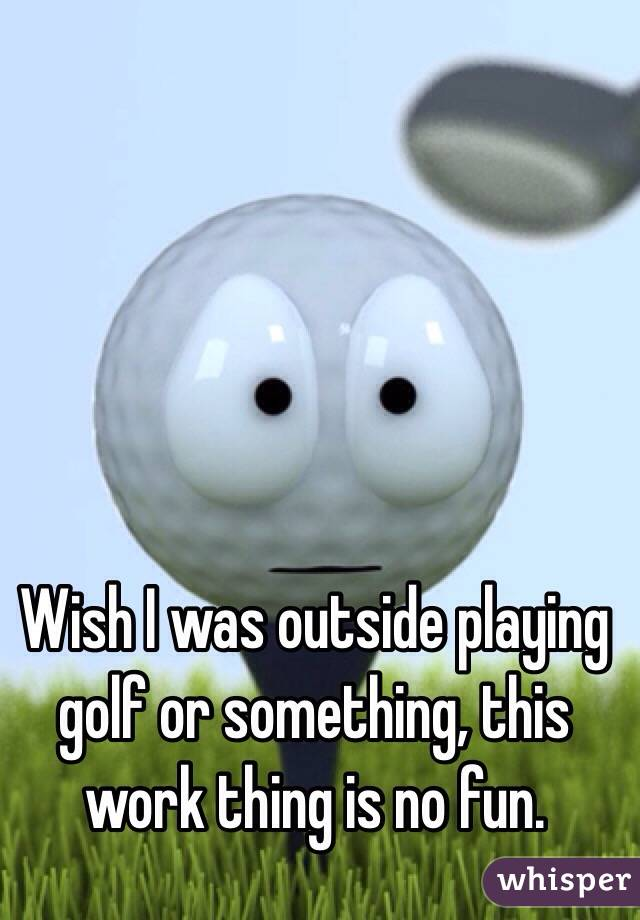 Wish I was outside playing golf or something, this work thing is no fun.
