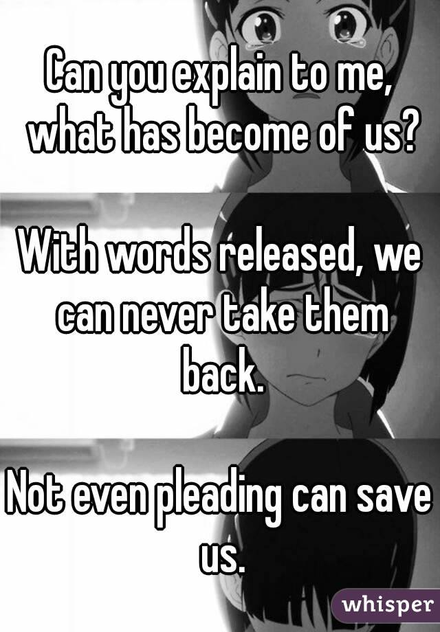Can you explain to me, what has become of us?  With words released, we can never take them back.  Not even pleading can save us.