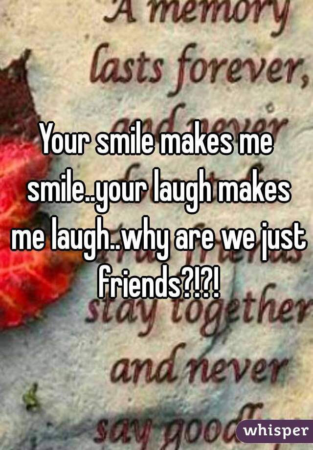 Your smile makes me smile..your laugh makes me laugh..why are we just friends?!?!