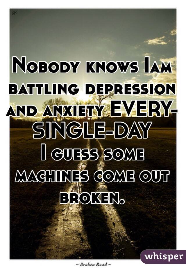 Nobody knows Iam battling depression and anxiety EVERY-SINGLE-DAY I guess some machines come out broken.