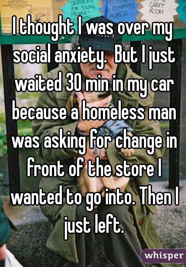 I thought I was over my social anxiety.  But I just waited 30 min in my car because a homeless man was asking for change in front of the store I wanted to go into. Then I just left.