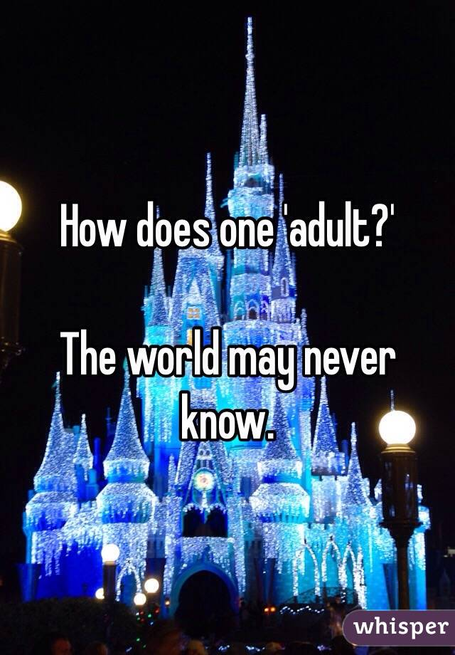 How does one 'adult?'  The world may never know.