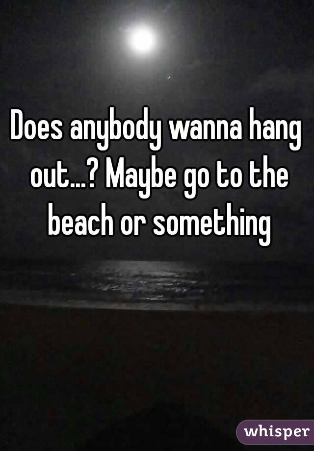 Does anybody wanna hang out...? Maybe go to the beach or something