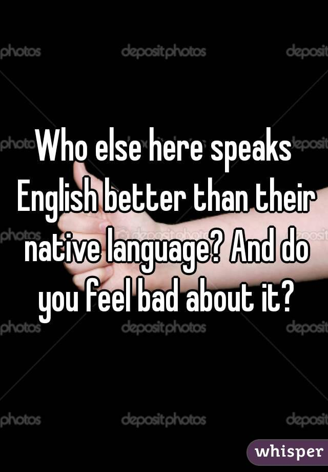 Who else here speaks English better than their native language? And do you feel bad about it?
