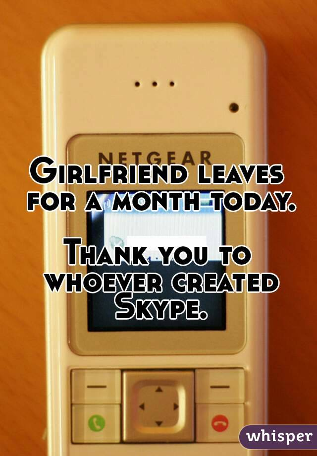 Girlfriend leaves for a month today.  Thank you to whoever created Skype.