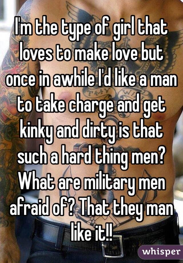 I'm the type of girl that loves to make love but once in awhile I'd like a man to take charge and get kinky and dirty is that such a hard thing men? What are military men afraid of? That they man like it!!